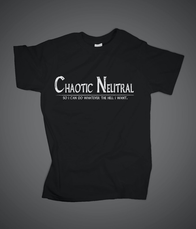 Chaotic Neutral -So I Can Do Whatever The Hell I Want