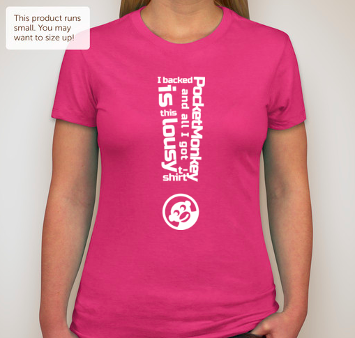 """Women's Hot Pink: """"I backed PocketMonkey and all I got is this lousy t-shirt!"""""""