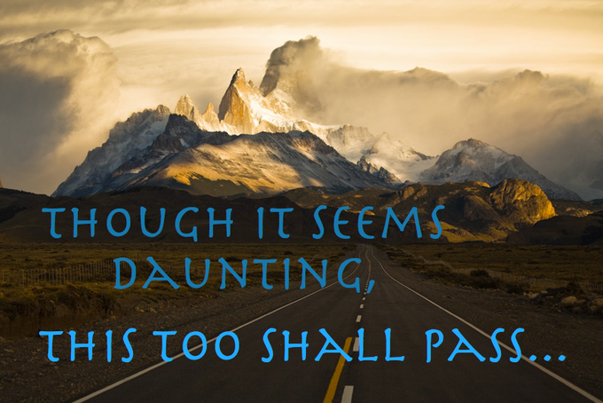 """Though it seems daunting, this too shall pass."""