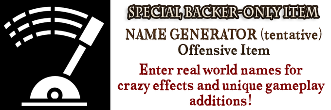Real world names will generate stronger effects, but you can enter anything! Available to backers only! Get yours with the game!