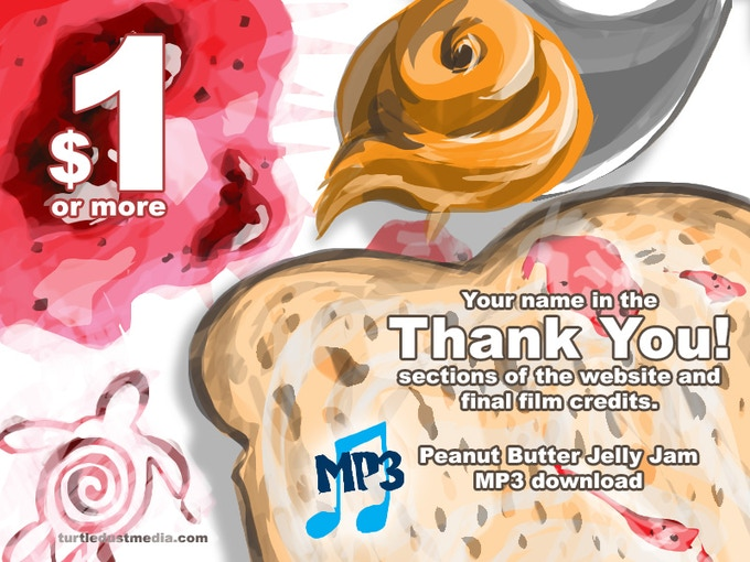 "We're giving you an MP3 of the Peanut Butter Jelly Jam, and of course your name will be put into the ""Thank you"" section of the website and added to the final film credits."