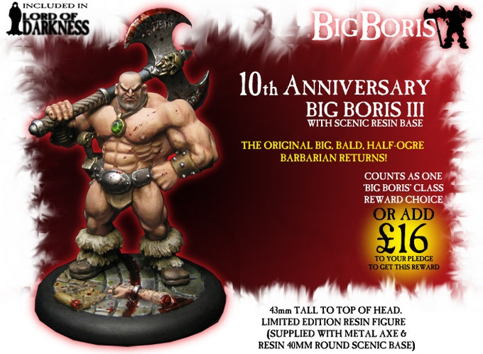 Everyone's favourite Half-Ogre Barbarian is back! Limited Edition 10th Anniversary Big Boris III, resin body and base, and possibly metal axe. Included in the Lord Of Darkness pledge!