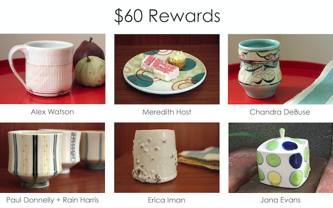 At the $60 reward level you can choose one item: an Alex Watson cup, a Meredith Host snack plate, a small jar by Jana Evans, or a yunomi by Chandra DeBuse, Erica Iman or Paul Donnelly and Rain Harris.