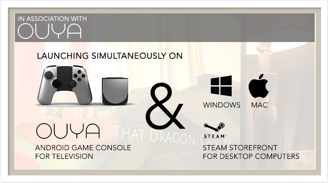 "Our Team, in association with OUYA, is committed to bringing That Dragon, Cancer to the widest audience possible at release. We are excited to announce that we will be bringing ""That Dragon, Cancer"" to the OUYA and Desktop Computers when we launch."