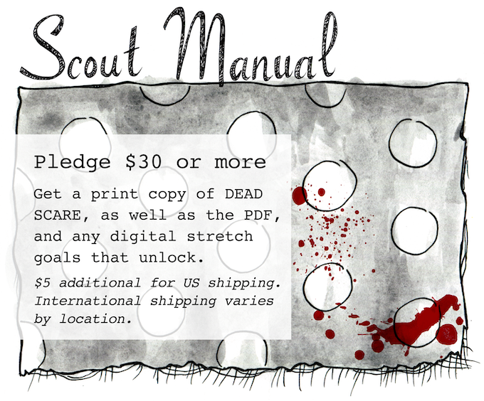 SCOUT MANUAL - Pledge $30 or more - Get a print copy of DEAD SCARE, as well as the PDF, and any digital stretch goals that unlock. $5 additional for US shipping. International shipping varies by location.
