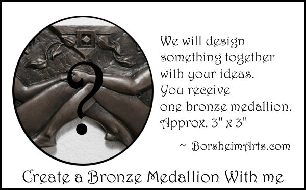 $650 level:  Consult with me on new Medallion design.  You get one bronze, approx. 3x3 inches