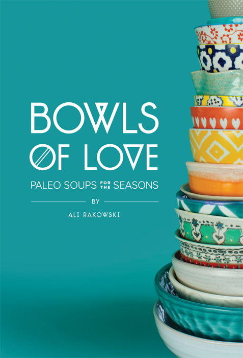 Bowls of Love is a Paleo soup cookbook full of colorful, delicious, and healthy recipes for all of the seasons and people in your life.