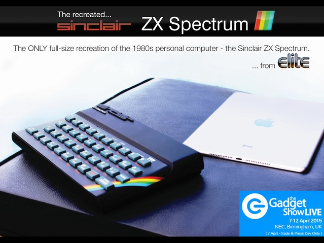 Get 'hands on' with the Recreated ZX Spectrum - Stand W70, The Gadget Show Live, NEC, Birmingham (England). 7th - 12th Apr, '15