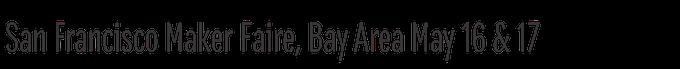 San Francisco Maker Faire, Bay Area May 16 & 17