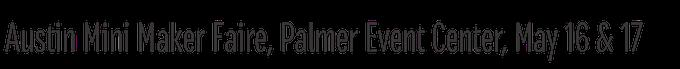 Austin Mini Maker Faire, Palmer Event Center, May 16 & 17