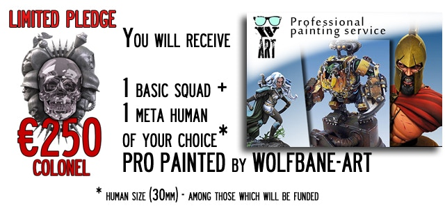 Colonel - You will receive 1 Basic Squad (4 miniatures) of your choice + 1 Meta-Human (30mm size) of your choice. All the miniatures will be delivered already professionally painted by Wolfbane at high detail level.
