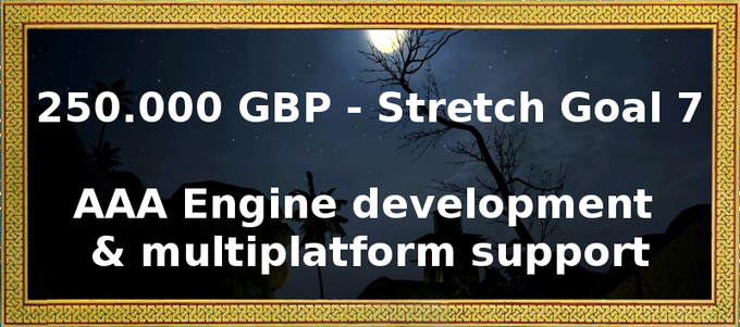 This is actually the most challenging part you can unlock by pushing us over the stretch goal of 290.000 pounds. If we hit this one, we will aim for additional platforms like PS4 and xbox one. And for that we will move to Unreal 4 or a similar technology.