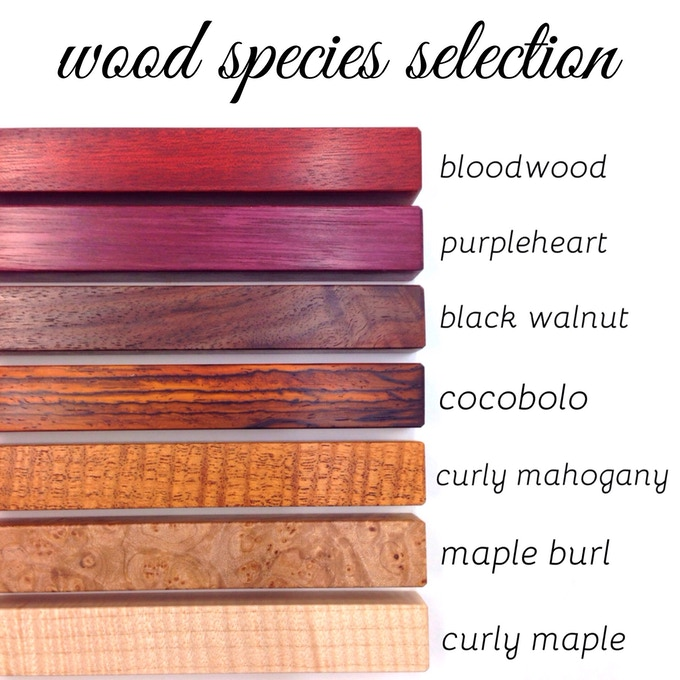 Each of these woods are incredible, but I have to tell you that the curly maple is out of this world and can only be fully appreciated in person. If I had my way they would all be made from this wood so you could all know it's wonder!