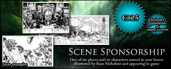 SCENE SPONSORSHIP: Have one of six places/characters named and drawn in your honor - Friendly Inn, Blessed Well, Treacherous Valley, Dead Pirate, Cursed Warrior, or Eccentric Peddler, your choice at time of pledge (€325, approx. $359, includes GAMEBOOK)