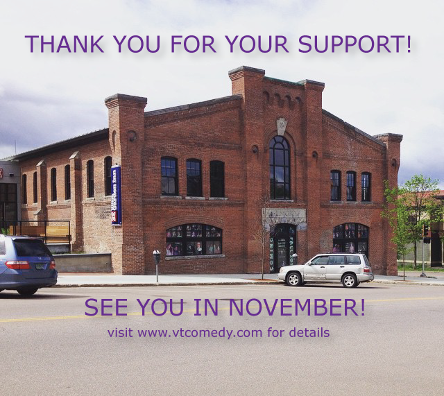 Thanks to ALL YOU AMAZING PEOPLE, we will be opening a comedy venue & training center in Burlington, VT in November 2015. See you there!