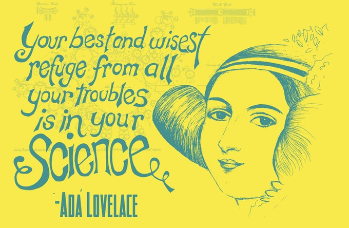 "Your best and wisest refuge from all your troubles is in your science."" - Ada Lovelace"