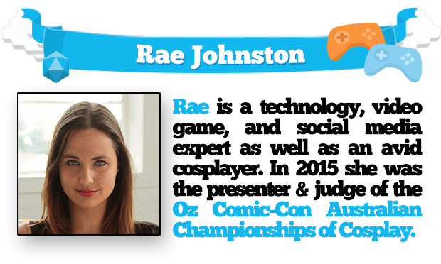 Rae Johnston is a technology, video game, and social media expert as well as an avid cosplayer. In 2015 she was the presenter & judge of the Oz Comic-Con Australian Championships of Cosplay.