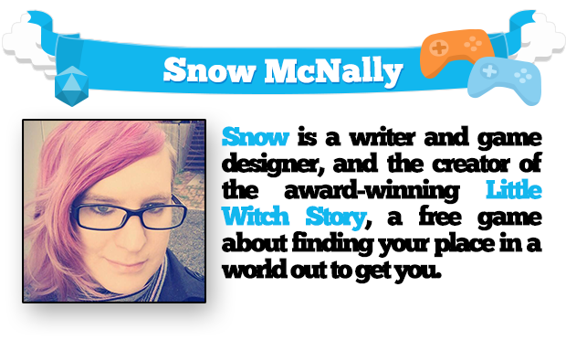 Snow is a writer and game designer, and the creator of the award-winning Little Witch Story, a free game about finding your place in a world out to get you.