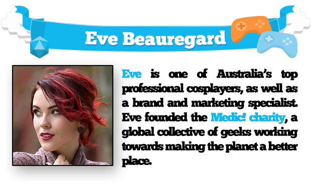Eve is one of Australia's top professional cosplayers, as well as a brand and marketing specialist. Eve founded the Medic! Charity, a global collective of geeks working towards making the planet a better place.
