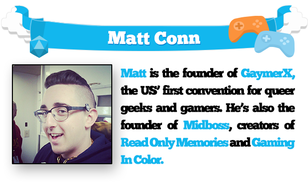 Matt is the founder of GaymerX, the US' first convention for queer geeks and gamers. He's also the founder of Midboss, creators of Read Only Memories and Gaming In Color.