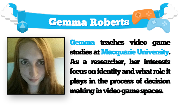 Gemma teaches video game studios at Macquarie University. As a researcher, her interests focus on identity and what role it plays in the process of decision making in video game spaces.