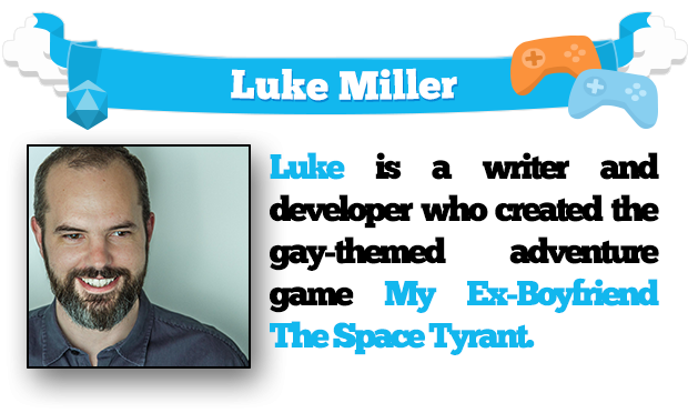 Luke is a writer and developer who created the gay-themed adventure game My Ex-Boyfriend The Space Tyrant.
