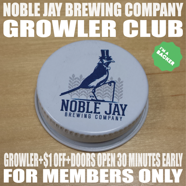 The Noble Jay Growler Club: You'll get an authentic Noble Jay Growler, Member Card and $1 off every growler. PLUS: Every day we'll open 30 MINUTES EARLY for Growler Club Member Fills only. LINE JUMPER SPECIAL!