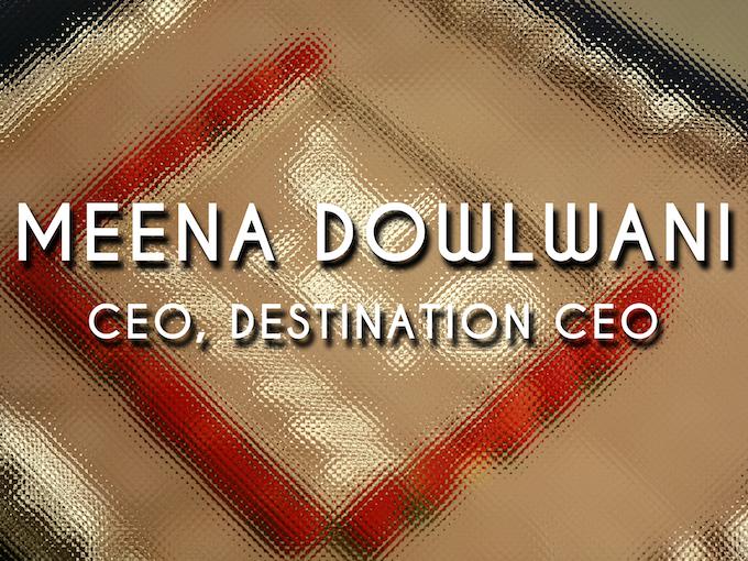Meena Dowlwani, Destination CEO
