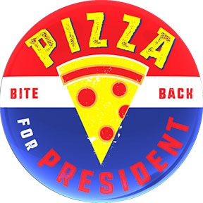 """""""Pizza for President"""" The only real choice!"""