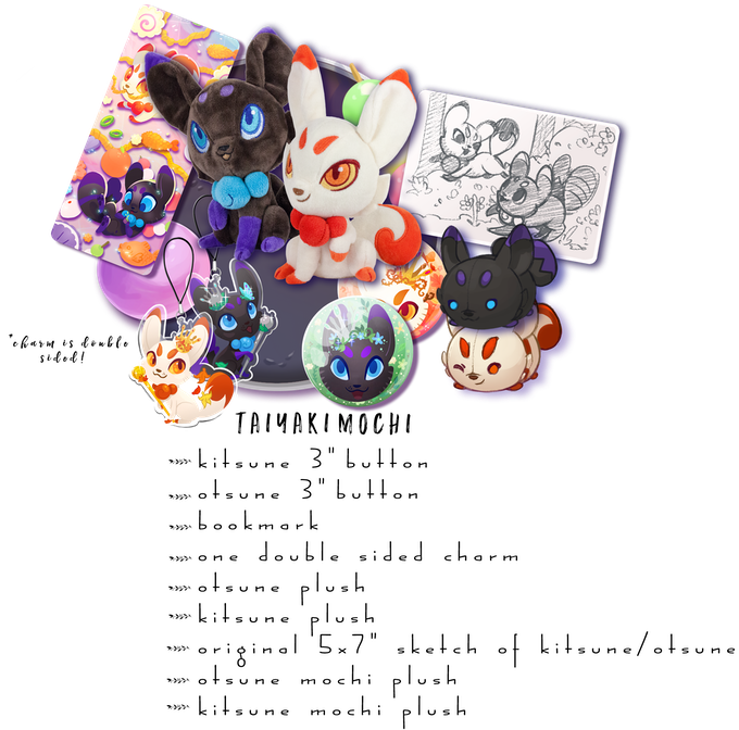 "Includes: One Kitsune Plush, One Otsune Plush, One Kitsune Mochi Plush, One Otsune Mochi Plush, One Double Sided Charm, Both 3"" Buttons, 1 Sparkle Bookmark, One 5x7"" sketch of Kitsune/Otsune"