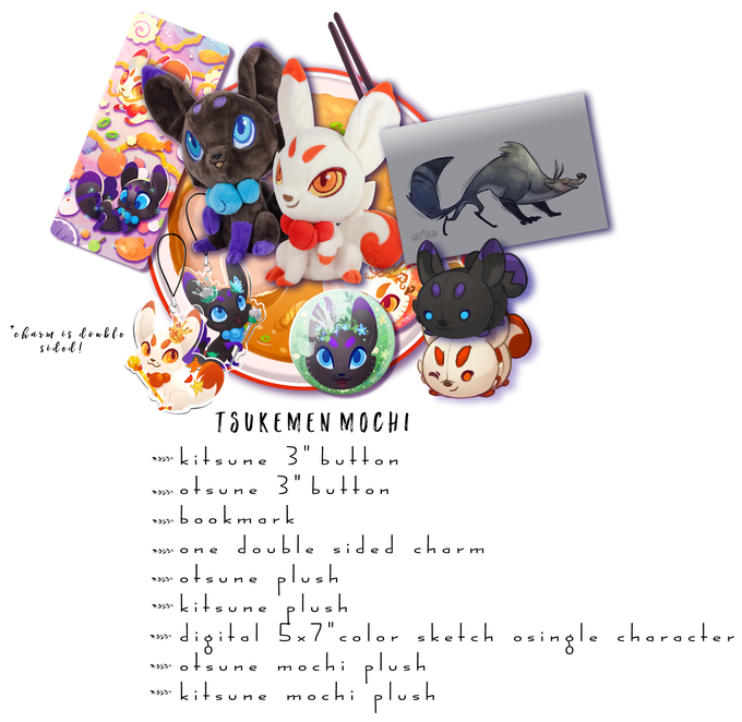 "Includes: One Kitsune Plush, One Otsune Plush, One Kitsune Mochi Plush, One Otsune Mochi Plush, One Double Sided Charm, Both 3"" Buttons, 1 Sparkle Bookmark, One 5x7"" digital color sketch of single character"
