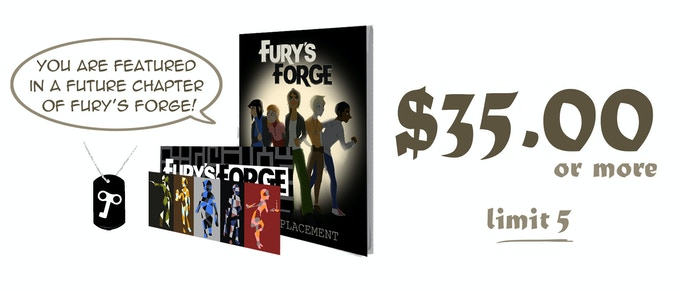 $35.00 or more (limit 5): A bookmark, a dog-tag, a printed copy of Chapter One of Fury's Forge, and a feature in a later chapter of Fury's Forge
