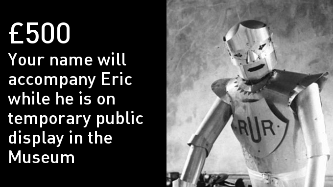 Your name featured next to Eric while he is on display in October 2016. Plus all £5 and £10 rewards, an Eric tote bag, an invitation to Eric's unveiling and to see Eric being built and your name proudly displayed in the Museum (Feb - Sept 2017)