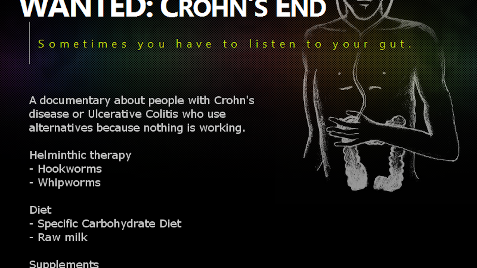 WANTED: Crohn's End is a documentary about people with Crohn's disease or Ulcerative Colitis who use controversial alternatives when nothing else is working.