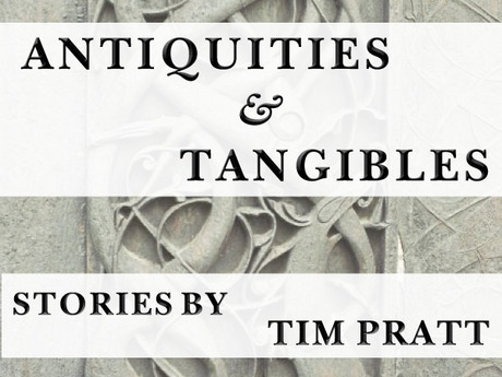 Antiquities and Tangibles: A Short Fiction Collection by Tim Pratt