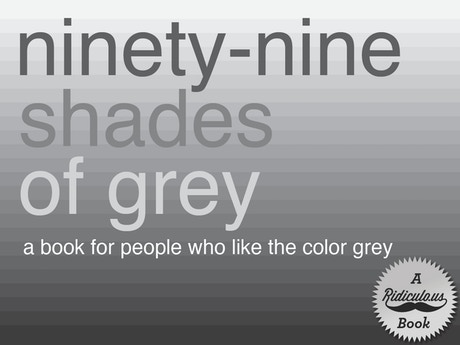 Ninety-Nine Shades of Grey by Ridiculo.us — Kickstarter