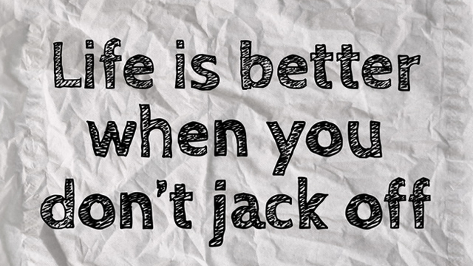 Life Is Better When You Don't Jack Off