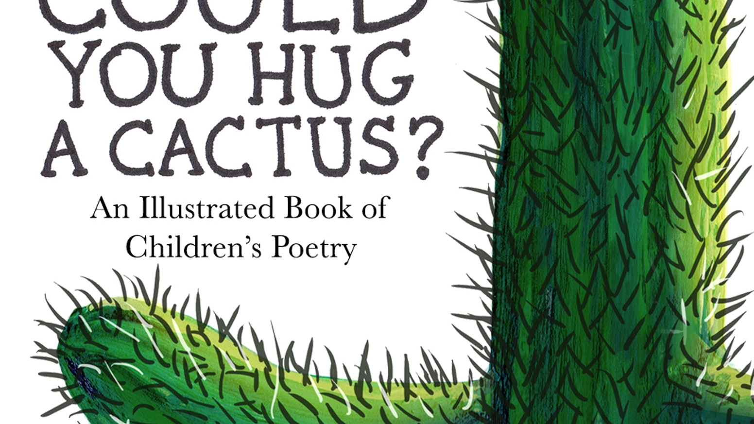 """""""Could You Hug A Cactus?"""" is a book of poems on forty pages, and painted illustrations made to be loved by folks of all ages!"""