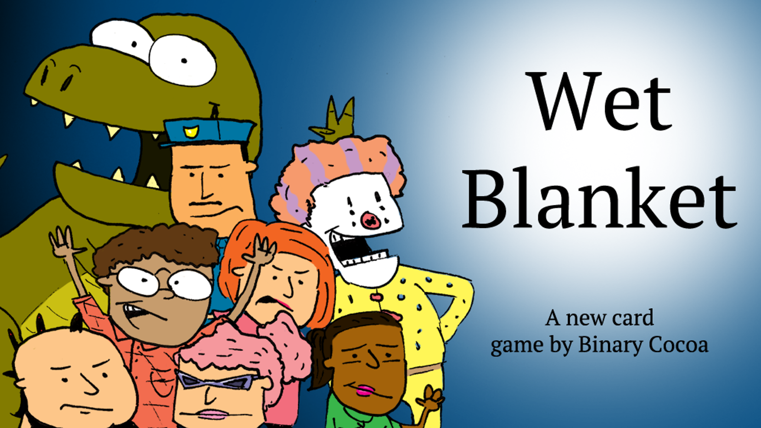 Wet Blanket is a table top card game for 2 to 8 players where you try to collect people by making them leave a party.