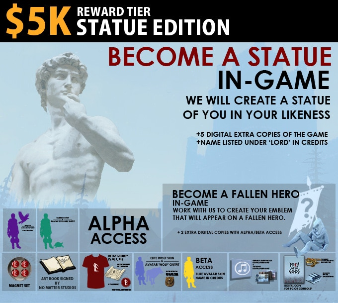 $5K Statue Edition = We will take your likeness and stylize it into a statue in-game that all will see, and revere. Includes Hero Edition.