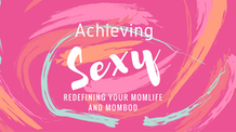 Achieving Sexy: Redefining Your Momlife & Mombod