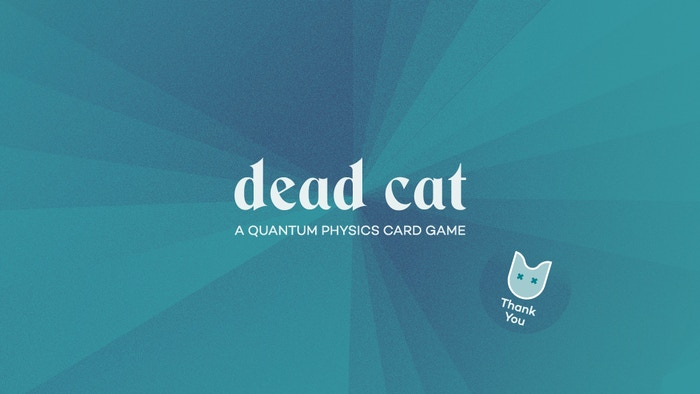 Dead Cat is a fast paced game about Schrodinger's cat. Bet with your friends if the cat is alive or dead – but don't forget to peek!