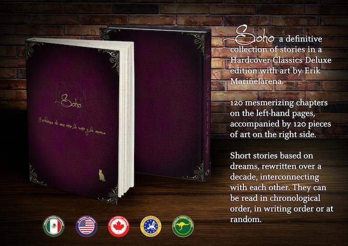 Soho es una colección de 120 historias en edición de lujo, con arte de Erik Mariñelarena. Basadas en sueños, re-escritas durante una década y acompañadas de bellas ilustraciones. Puede ser leída en orden cronológico, por orden de escritura o al azar.