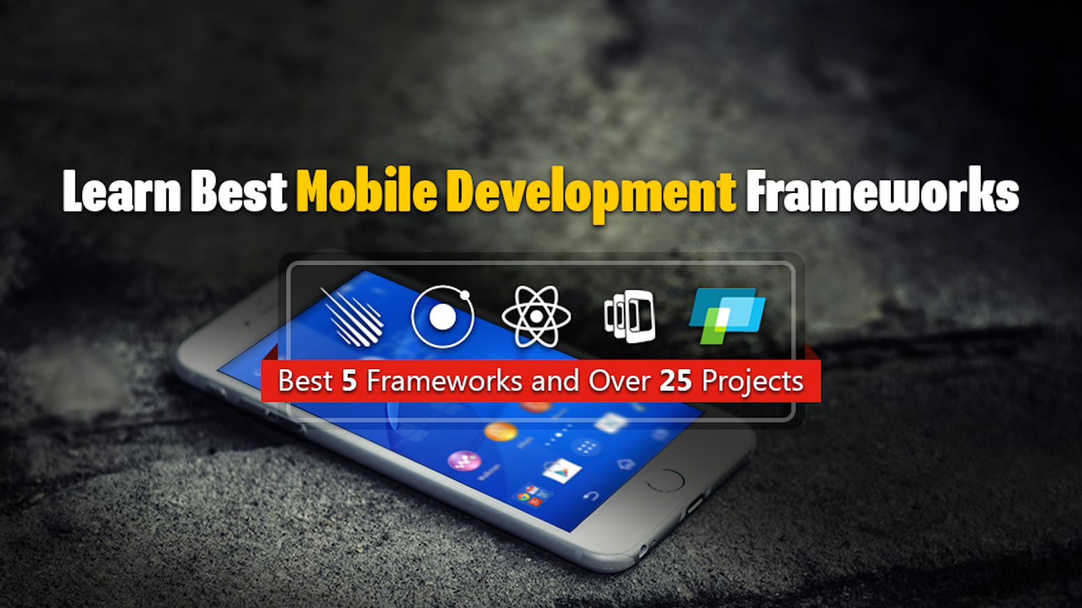 Learn 5 Best Mobile Development Frameworks (Ionic, PhoneGap, React Native, JQM and Meteor) By Building Over 25 Projects