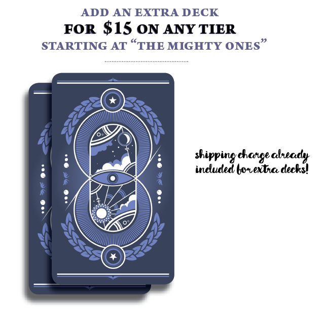 "Add $15 onto your existing pledge to gain an extra deck! ***Deal will not be applied to tiers below ""THE MIGHTY ONES"" or ""EARLY OF BIRD""***"