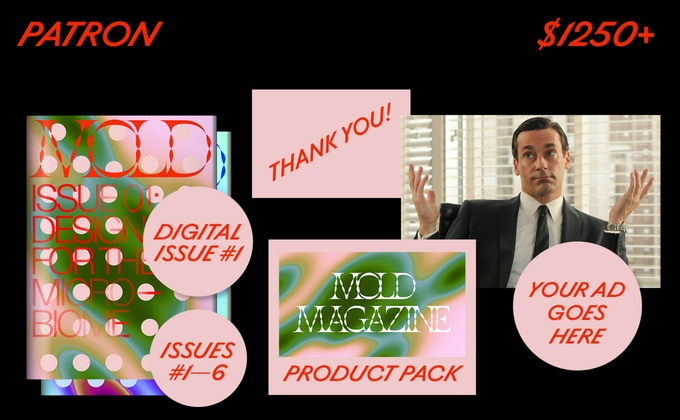 """Your ad in an upcoming issue of MOLD Magazine. And you'll also get Issues #01-06 of MOLD Magazine, a """"thank you"""" in our debut issue and online, plus a full product pack."""