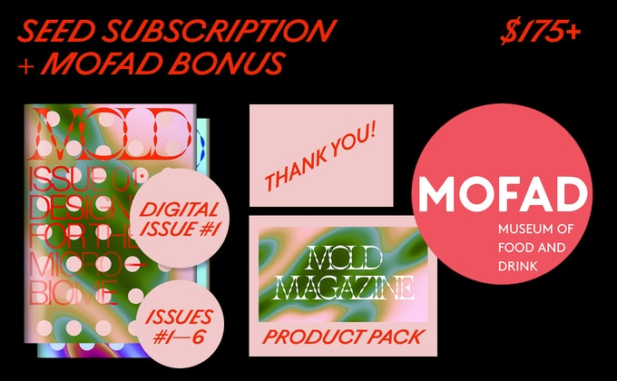"Issues #01-06 of MOLD Magazine and a ""thank you"" in our debut issue and online. Plus a full product pack. BONUS: A private tour of the Museum of Food and Drink with MOLD's Editor and the Director of the Museum."