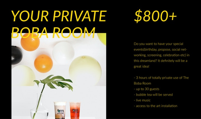 (1) 3 hours of totally private use of The Boba Room  (2) up to 30 guests  (3) bubble tea will be served  (4) live music  (5) access to the art installation
