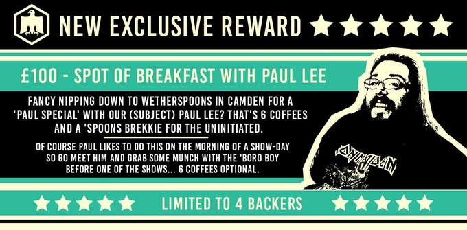 A Kickstarter exclusive: Breakfast with Paul Lee! Click 'Brutus The Barber Cheese Cake' on the right - £100