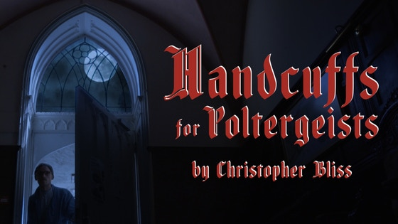 Handcuffs For Poltergeists - A Film by Christopher Bliss